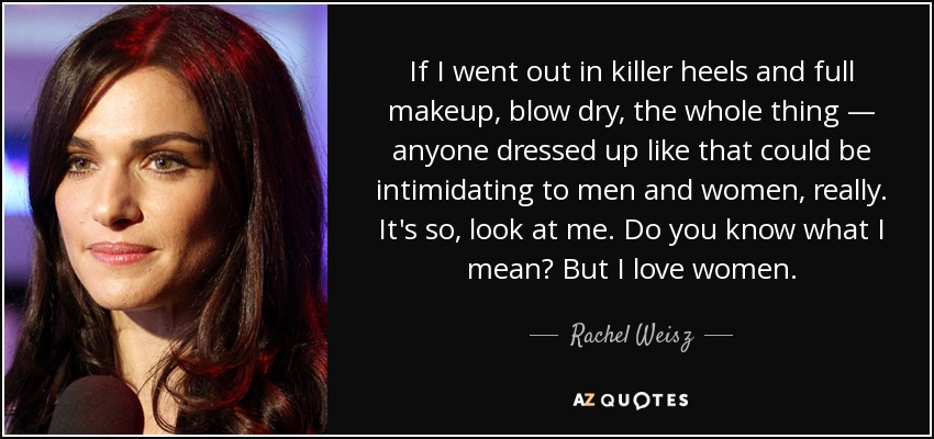 If I went out in killer heels and full makeup, blow dry, the whole thing — anyone dressed up like that could be intimidating to men and women, really. It's so, look at me. Do you know what I mean? But I love women. - Rachel Weisz
