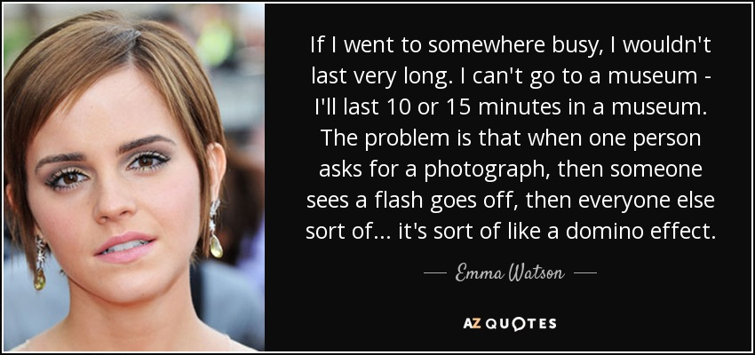 If I went to somewhere busy, I wouldn't last very long. I can't go to a museum - I'll last 10 or 15 minutes in a museum. The problem is that when one person asks for a photograph, then someone sees a flash goes off, then everyone else sort of... it's sort of like a domino effect. - Emma Watson