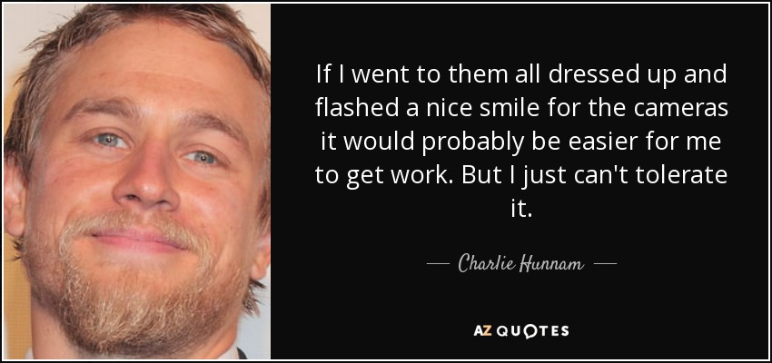 If I went to them all dressed up and flashed a nice smile for the cameras it would probably be easier for me to get work. But I just can't tolerate it. - Charlie Hunnam