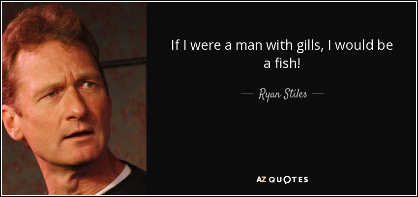 If I were a man with gills, I would be a fish! - Ryan Stiles