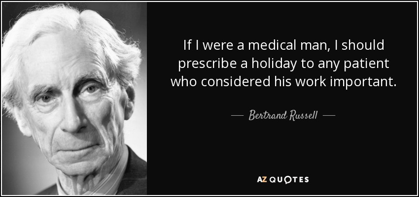 If I were a medical man, I should prescribe a holiday to any patient who considered his work important. - Bertrand Russell