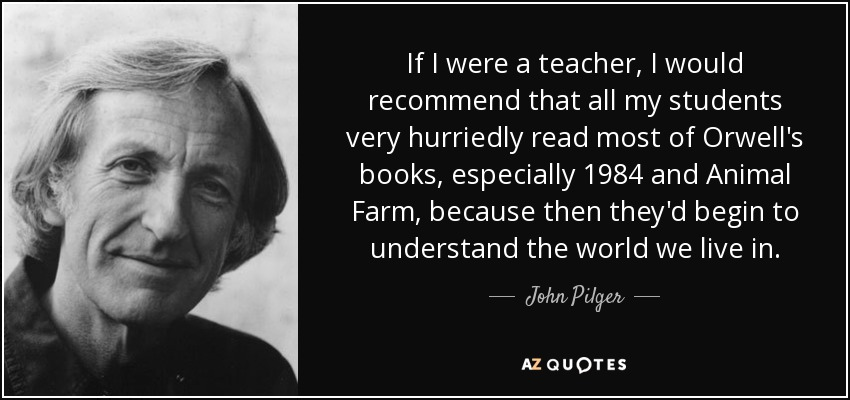 If I were a teacher, I would recommend that all my students very hurriedly read most of Orwell's books, especially 1984 and Animal Farm, because then they'd begin to understand the world we live in. - John Pilger