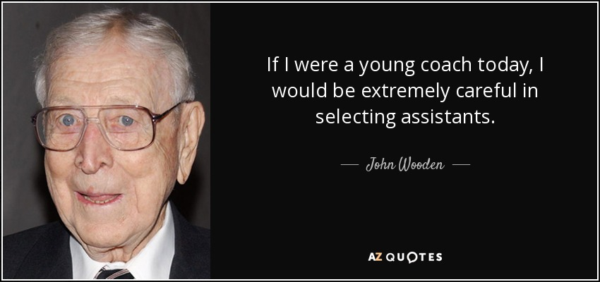 If I were a young coach today, I would be extremely careful in selecting assistants. - John Wooden
