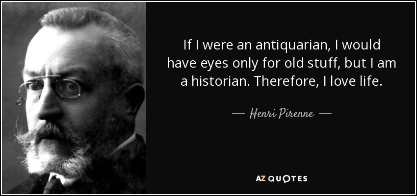 If I were an antiquarian, I would have eyes only for old stuff, but I am a historian. Therefore, I love life. - Henri Pirenne