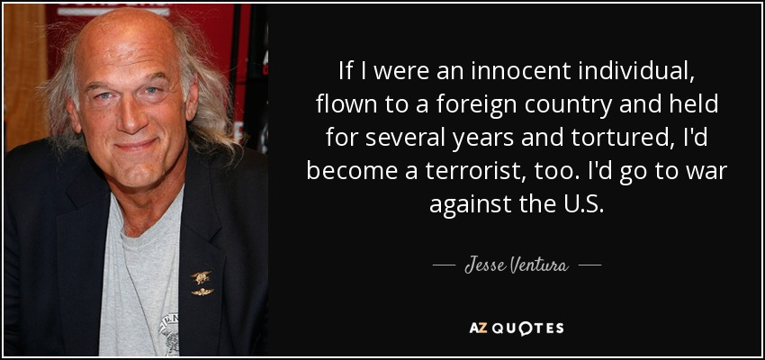 If I were an innocent individual, flown to a foreign country and held for several years and tortured, I'd become a terrorist, too. I'd go to war against the U.S. - Jesse Ventura