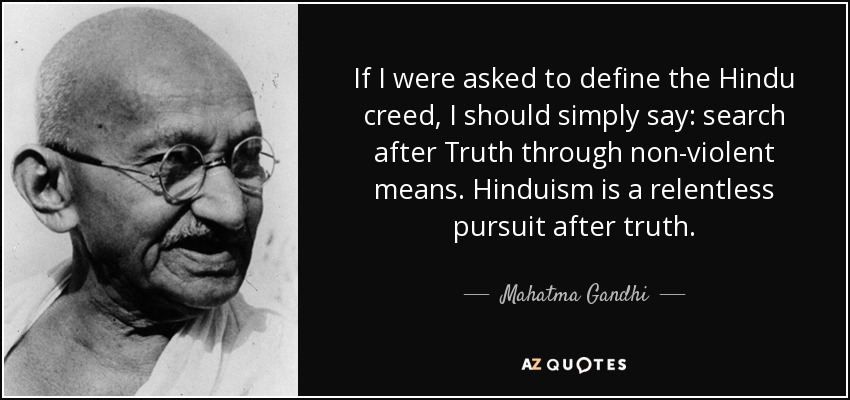 If I were asked to define the Hindu creed, I should simply say: Search after truth through non-violent means. A man may not believe in God and still call himself a Hindu. Hinduism is a relentless pursuit after truth... Hinduism is the religion of truth. Truth is God. Denial of God we have known. Denial of truth we have not known. - Mahatma Gandhi