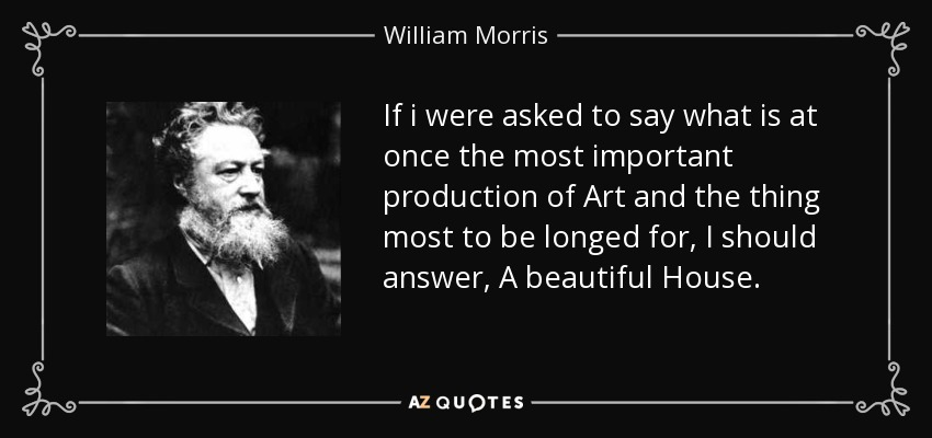 If i were asked to say what is at once the most important production of Art and the thing most to be longed for, I should answer, A beautiful House. - William Morris