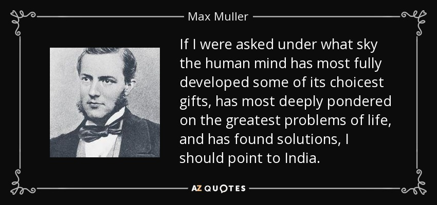 If I were asked under what sky the human mind has most fully developed some of its choicest gifts, has most deeply pondered on the greatest problems of life, and has found solutions, I should point to India. - Max Muller