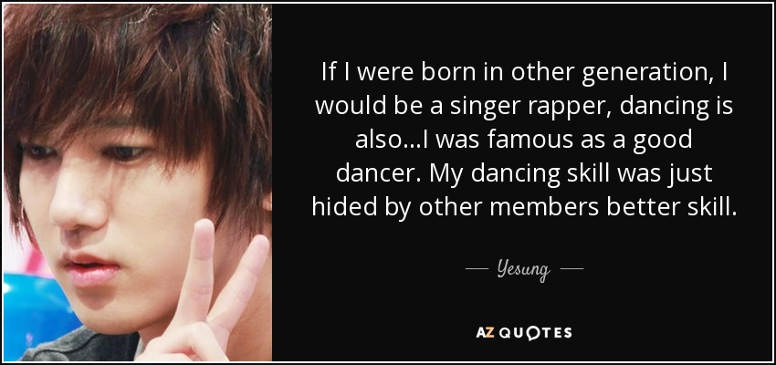 If I were born in other generation, I would be a singer rapper, dancing is also...I was famous as a good dancer. My dancing skill was just hided by other members better skill. - Yesung
