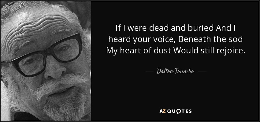 If I were dead and buried And I heard your voice, Beneath the sod My heart of dust Would still rejoice. - Dalton Trumbo