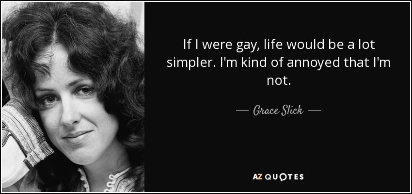 If I were gay, life would be a lot simpler. I'm kind of annoyed that I'm not. - Grace Slick