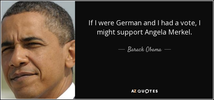 If I were German and I had a vote, I might support Angela Merkel. - Barack Obama
