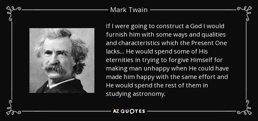 If I were going to construct a God I would furnish him with some ways and qualities and characteristics which the Present One lacks... He would spend some of His eternities in trying to forgive Himself for making man unhappy when He could have made him happy with the same effort and He would spend the rest of them in studying astronomy. - Mark Twain