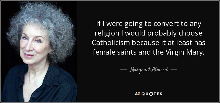 If I were going to convert to any religion I would probably choose Catholicism because it at least has female saints and the Virgin Mary. - Margaret Atwood