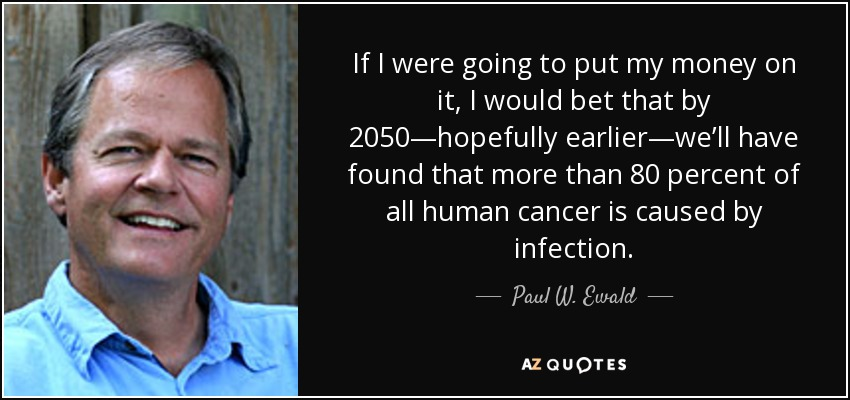 If I were going to put my money on it, I would bet that by 2050—hopefully earlier—we'll have found that more than 80 percent of all human cancer is caused by infection. - Paul W. Ewald