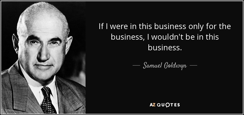 If I were in this business only for the business, I wouldn't be in this business. - Samuel Goldwyn