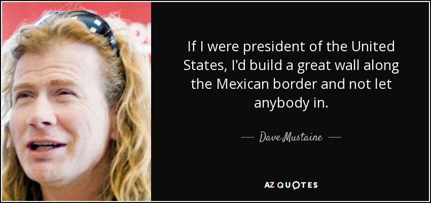 If I were president of the United States, I'd build a great wall along the Mexican border and not let anybody in. - Dave Mustaine