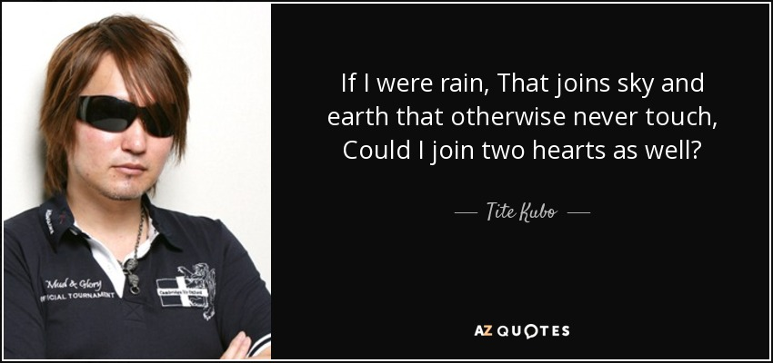 If I were rain, That joins sky and earth that otherwise never touch, Could I join two hearts as well? - Tite Kubo