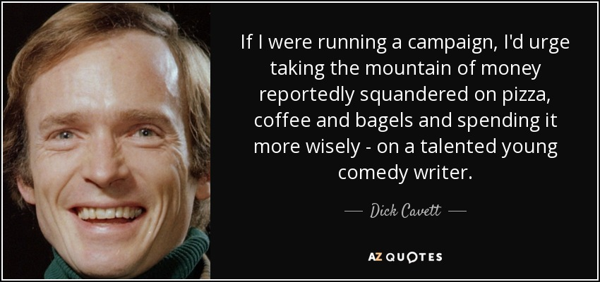If I were running a campaign, I'd urge taking the mountain of money reportedly squandered on pizza, coffee and bagels and spending it more wisely - on a talented young comedy writer. - Dick Cavett