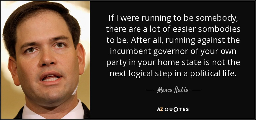 If I were running to be somebody, there are a lot of easier sombodies to be. After all, running against the incumbent governor of your own party in your home state is not the next logical step in a political life. - Marco Rubio