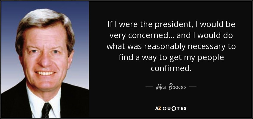 If I were the president, I would be very concerned... and I would do what was reasonably necessary to find a way to get my people confirmed. - Max Baucus