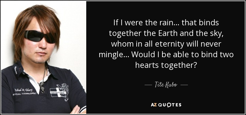 If I were the rain. . . that binds together the Earth and the sky, whom in all eternity will never mingle. . . Would I be able to bind two hearts together? - Tite Kubo