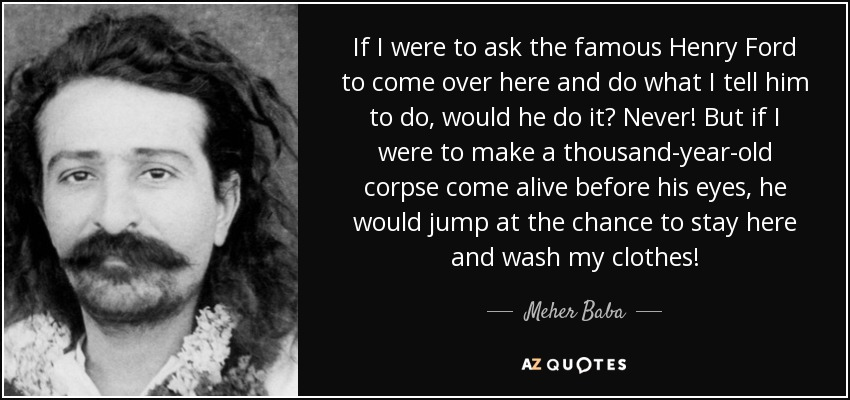 If I were to ask the famous Henry Ford to come over here and do what I tell him to do, would he do it? Never! But if I were to make a thousand-year-old corpse come alive before his eyes, he would jump at the chance to stay here and wash my clothes! - Meher Baba