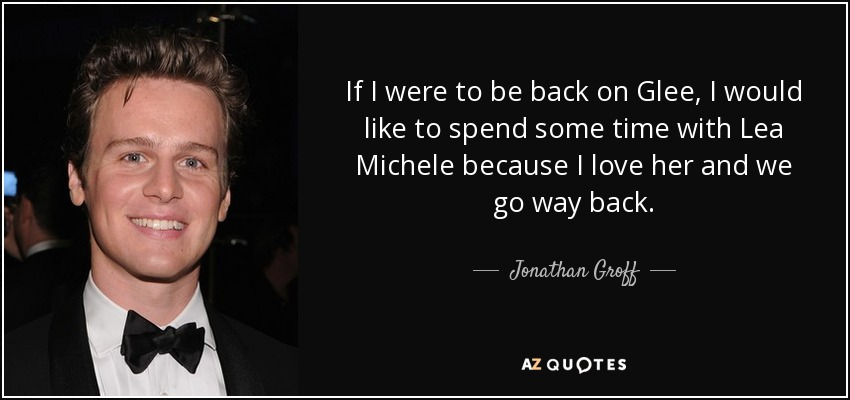 If I were to be back on Glee, I would like to spend some time with Lea Michele because I love her and we go way back. - Jonathan Groff