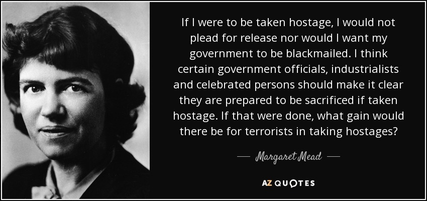 If I were to be taken hostage, I would not plead for release nor would I want my government to be blackmailed. I think certain government officials, industrialists and celebrated persons should make it clear they are prepared to be sacrificed if taken hostage. If that were done, what gain would there be for terrorists in taking hostages? - Margaret Mead