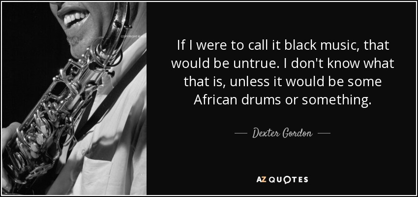 If I were to call it black music, that would be untrue. I don't know what that is, unless it would be some African drums or something. - Dexter Gordon