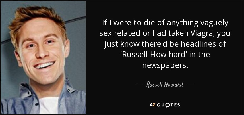 If I were to die of anything vaguely sex-related or had taken Viagra, you just know there'd be headlines of 'Russell How-hard' in the newspapers. - Russell Howard