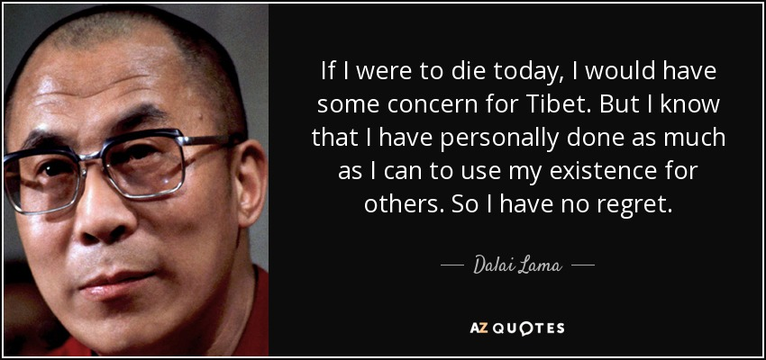 If I were to die today, I would have some concern for Tibet. But I know that I have personally done as much as I can to use my existence for others. So I have no regret. - Dalai Lama