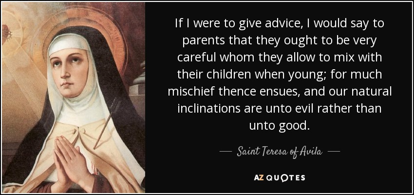 If I were to give advice, I would say to parents that they ought to be very careful whom they allow to mix with their children when young; for much mischief thence ensues, and our natural inclinations are unto evil rather than unto good. - Teresa of Avila