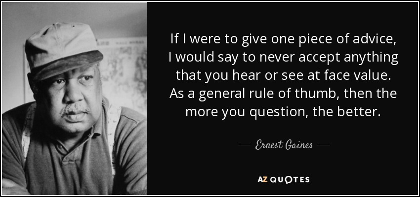 If I were to give one piece of advice, I would say to never accept anything that you hear or see at face value. As a general rule of thumb, then the more you question, the better. - Ernest Gaines