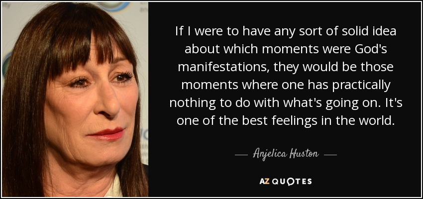 If I were to have any sort of solid idea about which moments were God's manifestations, they would be those moments where one has practically nothing to do with what's going on. It's one of the best feelings in the world. - Anjelica Huston