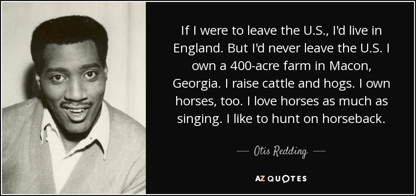 If I were to leave the U.S., I'd live in England. But I'd never leave the U.S. I own a 400-acre farm in Macon, Georgia. I raise cattle and hogs. I own horses, too. I love horses as much as singing. I like to hunt on horseback. - Otis Redding