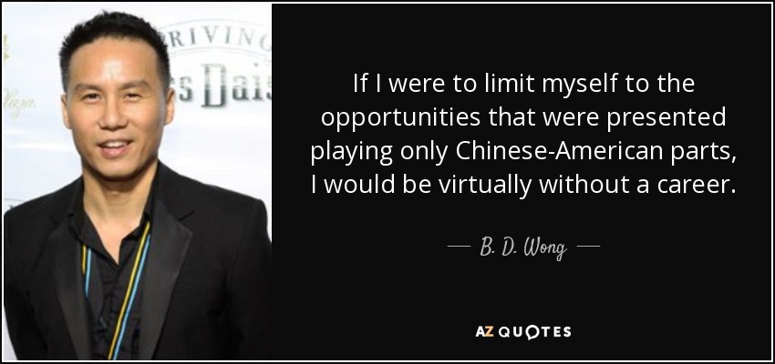 If I were to limit myself to the opportunities that were presented playing only Chinese-American parts, I would be virtually without a career. - B. D. Wong