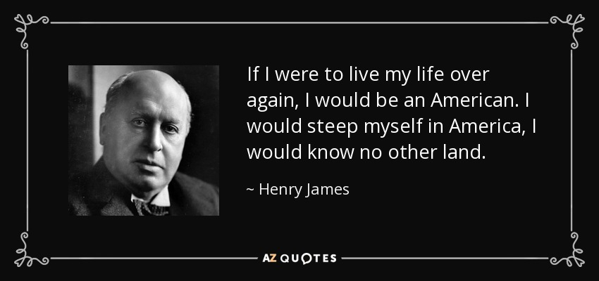 If I were to live my life over again, I would be an American. I would steep myself in America, I would know no other land. - Henry James