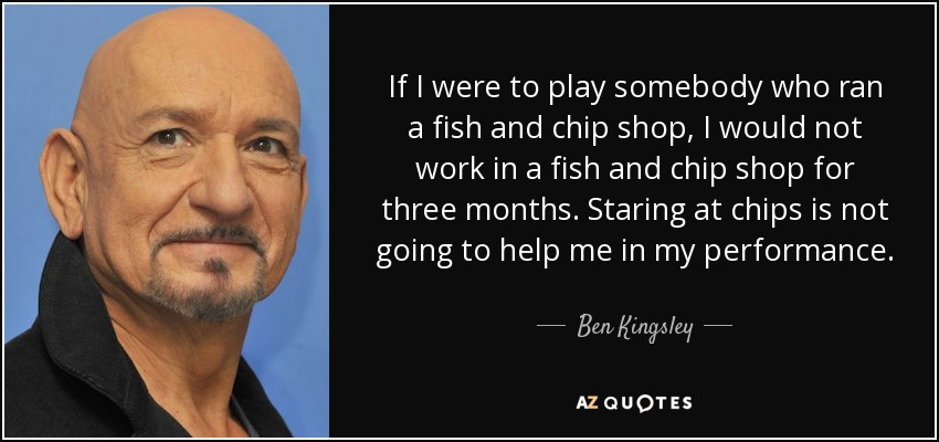 If I were to play somebody who ran a fish and chip shop, I would not work in a fish and chip shop for three months. Staring at chips is not going to help me in my performance. - Ben Kingsley