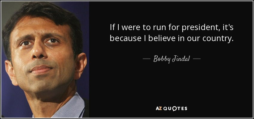 If I were to run for president, it's because I believe in our country. - Bobby Jindal