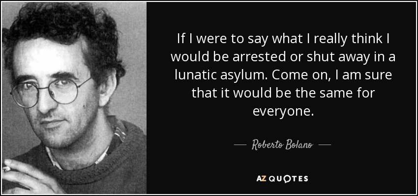 If I were to say what I really think I would be arrested or shut away in a lunatic asylum. Come on, I am sure that it would be the same for everyone. - Roberto Bolano
