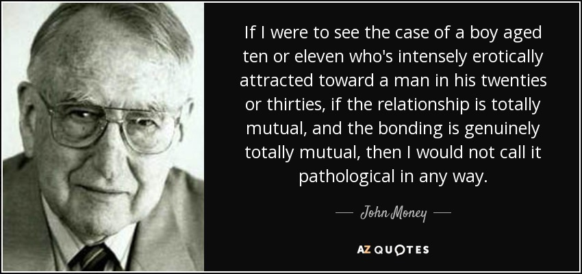 If I were to see the case of a boy aged ten or eleven who's intensely erotically attracted toward a man in his twenties or thirties, if the relationship is totally mutual, and the bonding is genuinely totally mutual, then I would not call it pathological in any way. - John Money