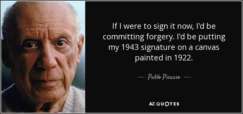 If I were to sign it now, I'd be committing forgery. I'd be putting my 1943 signature on a canvas painted in 1922. - Pablo Picasso