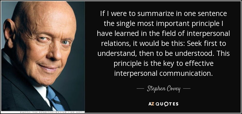 If I were to summarize in one sentence the single most important principle I have learned in the field of interpersonal relations, it would be this: Seek first to understand, then to be understood. This principle is the key to effective interpersonal communication. - Stephen Covey