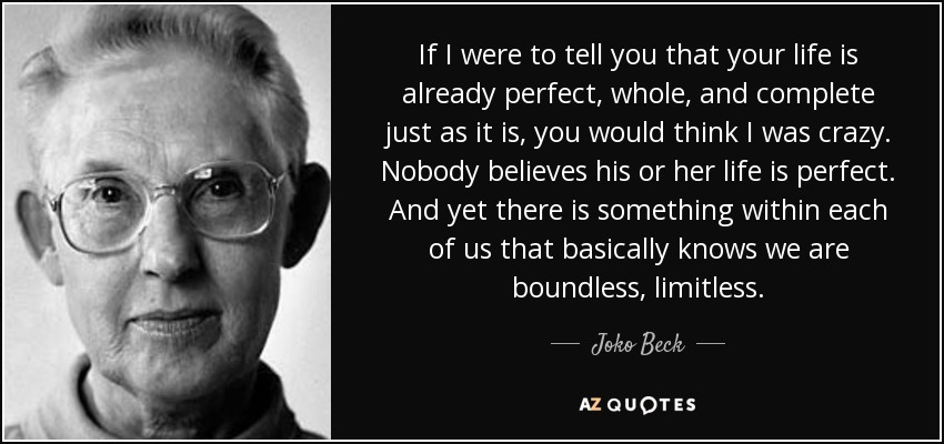 If I were to tell you that your life is already perfect, whole, and complete just as it is, you would think I was crazy. Nobody believes his or her life is perfect. And yet there is something within each of us that basically knows we are boundless, limitless. - Joko Beck