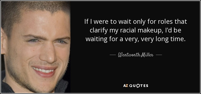 If I were to wait only for roles that clarify my racial makeup, I'd be waiting for a very, very long time. - Wentworth Miller
