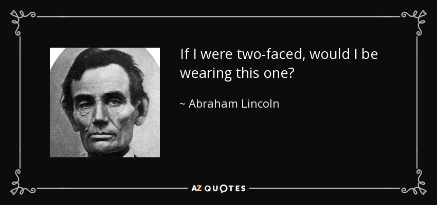 If I were two-faced, would I be wearing this one? - Abraham Lincoln
