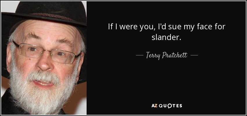If I were you, I'd sue my face for slander. - Terry Pratchett