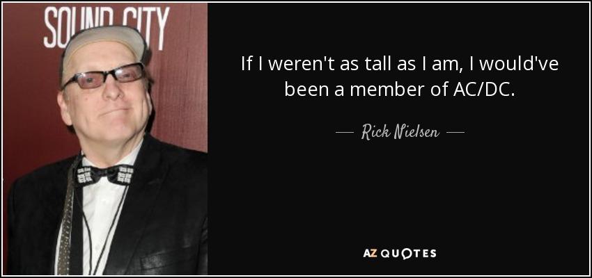 If I weren't as tall as I am, I would've been a member of AC/DC. - Rick Nielsen