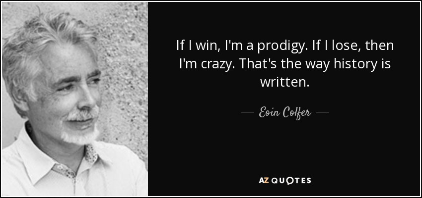 If I win, I'm a prodigy. If I lose, then I'm crazy. That's the way history is written. - Eoin Colfer